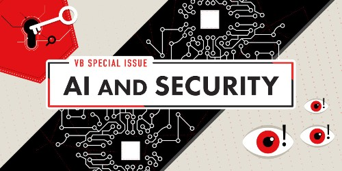 VB Special Issue: AI and Security